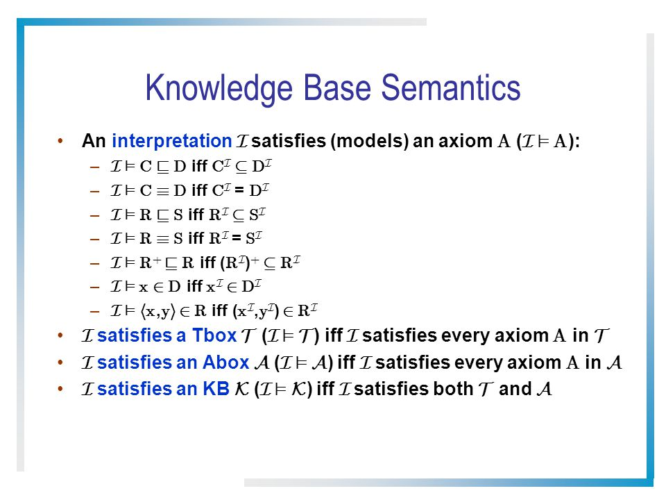 Knowledge Base Semantics An interpretation I satisfies (models) an axiom A ( I ² A ): – I ² C v D iff C I µ D I – I ² C ´ D iff C I = D I – I ² R v S iff R I µ S I – I ² R ´ S iff R I = S I – I ² R + v R iff ( R I ) + µ R I – I ² x 2 D iff x I 2 D I – I ² h x, y i 2 R iff ( x I, y I ) 2 R I I satisfies a Tbox T ( I ² T ) iff I satisfies every axiom A in T I satisfies an Abox A ( I ² A ) iff I satisfies every axiom A in A I satisfies an KB K ( I ² K ) iff I satisfies both T and A