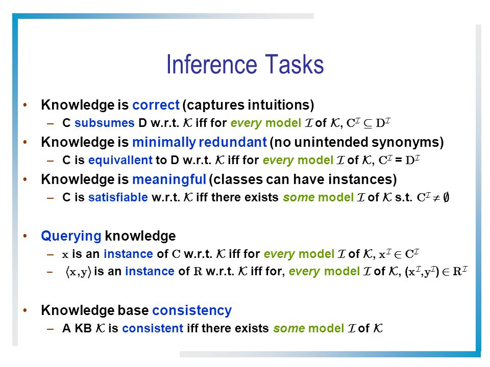 Inference Tasks Knowledge is correct (captures intuitions) –C subsumes D w.r.t.