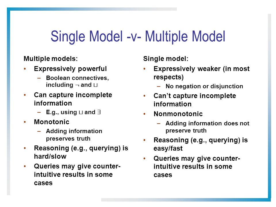Single Model -v- Multiple Model Multiple models: Expressively powerful –Boolean connectives, including : and t Can capture incomplete information –E.g., using t and 9 Monotonic –Adding information preserves truth Reasoning (e.g., querying) is hard/slow Queries may give counter- intuitive results in some cases Single model: Expressively weaker (in most respects) –No negation or disjunction Can't capture incomplete information Nonmonotonic –Adding information does not preserve truth Reasoning (e.g., querying) is easy/fast Queries may give counter- intuitive results in some cases