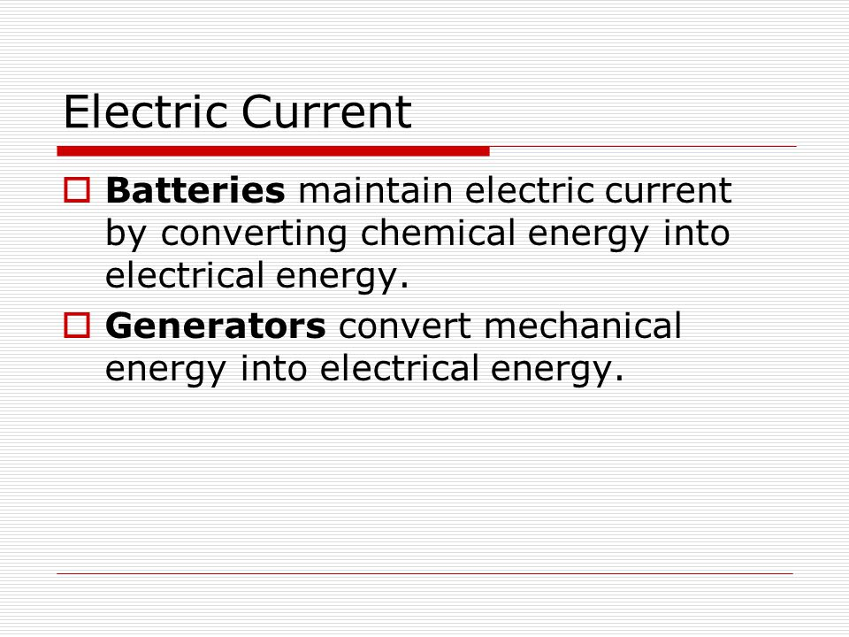 Electric Current  Batteries maintain electric current by converting chemical energy into electrical energy.  Generators convert mechanical energy in