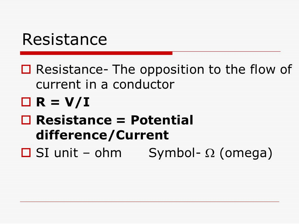 Resistance  Resistance- The opposition to the flow of current in a conductor  R = V/I  Resistance = Potential difference/Current  SI unit – ohm Sy