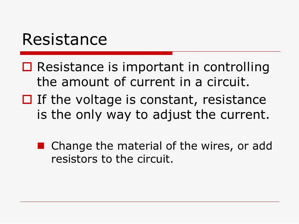 Resistance  Resistance is important in controlling the amount of current in a circuit.  If the voltage is constant, resistance is the only way to ad