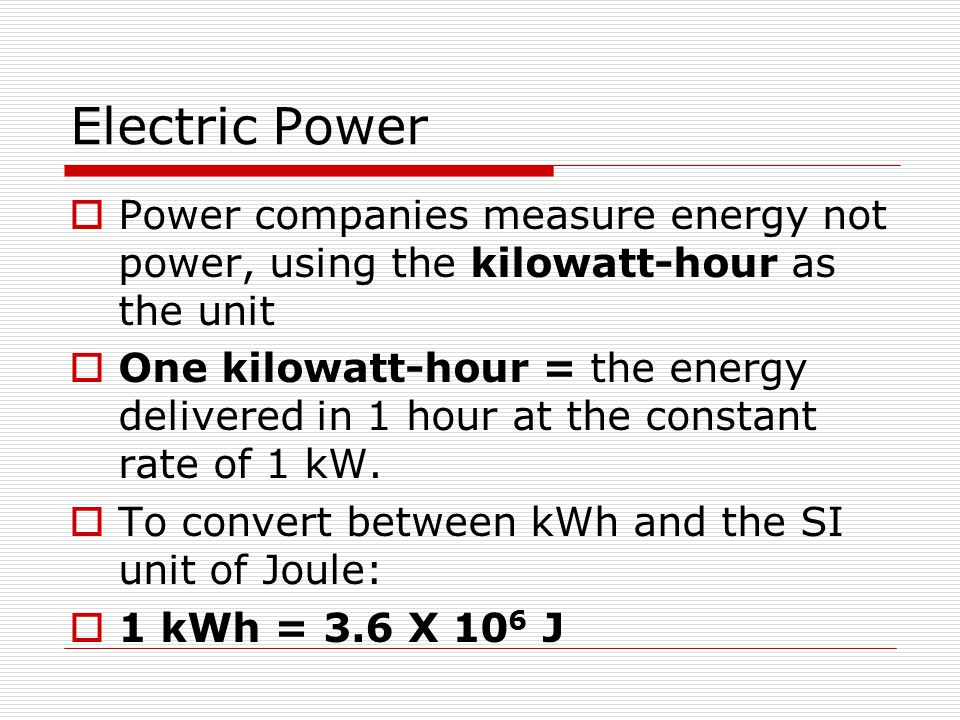 Electric Power  Power companies measure energy not power, using the kilowatt-hour as the unit  One kilowatt-hour = the energy delivered in 1 hour at