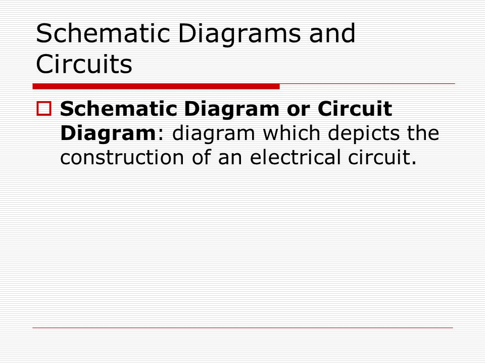 Schematic Diagrams and Circuits  Schematic Diagram or Circuit Diagram: diagram which depicts the construction of an electrical circuit.