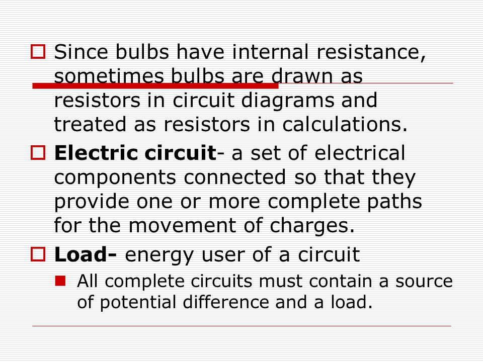  Since bulbs have internal resistance, sometimes bulbs are drawn as resistors in circuit diagrams and treated as resistors in calculations.  Electri