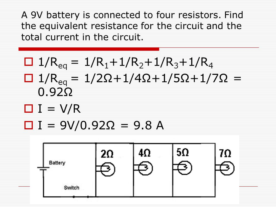 A 9V battery is connected to four resistors. Find the equivalent resistance for the circuit and the total current in the circuit.  1/R eq = 1/R 1 +1/