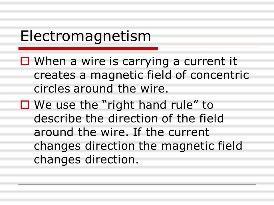 "Electromagnetism  When a wire is carrying a current it creates a magnetic field of concentric circles around the wire.  We use the ""right hand rule"""