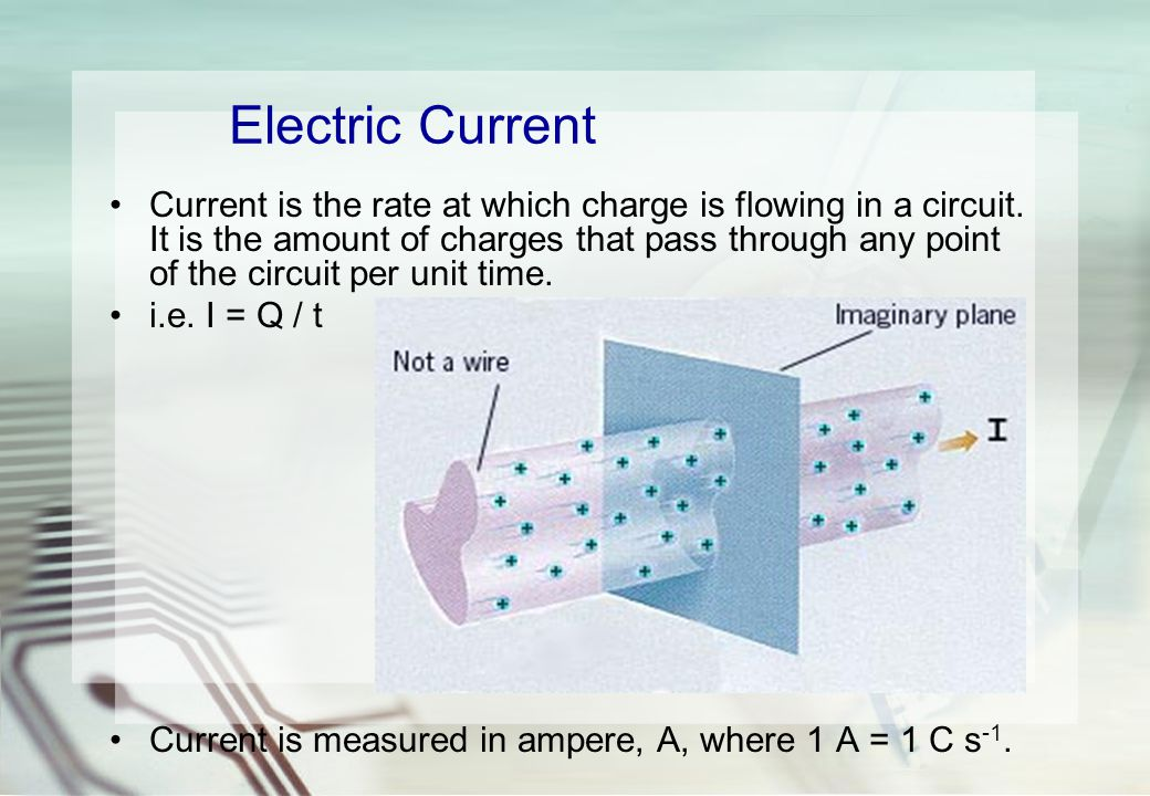 Electric Current Current is the rate at which charge is flowing in a circuit.