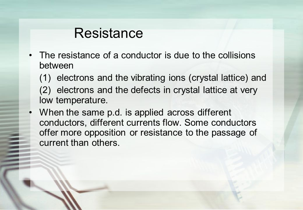 Resistance The resistance of a conductor is due to the collisions between (1)electrons and the vibrating ions (crystal lattice) and (2)electrons and the defects in crystal lattice at very low temperature.
