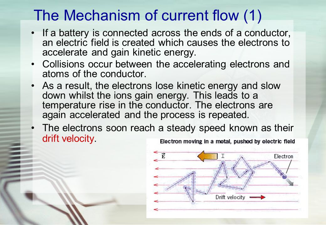 The Mechanism of current flow (1) If a battery is connected across the ends of a conductor, an electric field is created which causes the electrons to accelerate and gain kinetic energy.