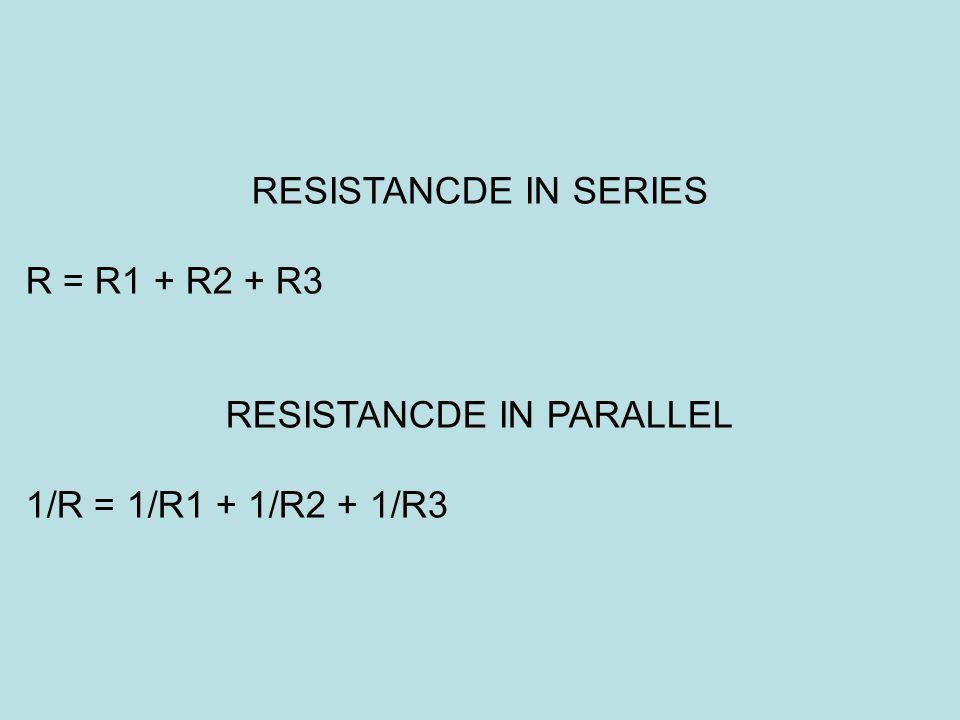 RESISTANCDE IN SERIES R = R1 + R2 + R3 RESISTANCDE IN PARALLEL 1/R = 1/R1 + 1/R2 + 1/R3