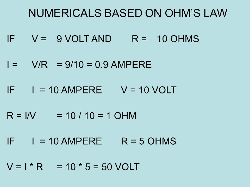 IF V = 9 VOLT AND R = 10 OHMS I = V/R = 9/10 = 0.9 AMPERE IF I = 10 AMPERE V = 10 VOLT R = I/V= 10 / 10 = 1 OHM IF I = 10 AMPERE R = 5 OHMS V = I * R=