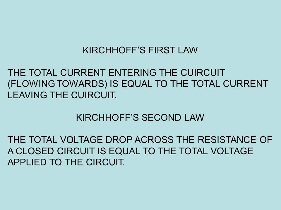 KIRCHHOFF'S FIRST LAW THE TOTAL CURRENT ENTERING THE CUIRCUIT (FLOWING TOWARDS) IS EQUAL TO THE TOTAL CURRENT LEAVING THE CUIRCUIT. KIRCHHOFF'S SECOND
