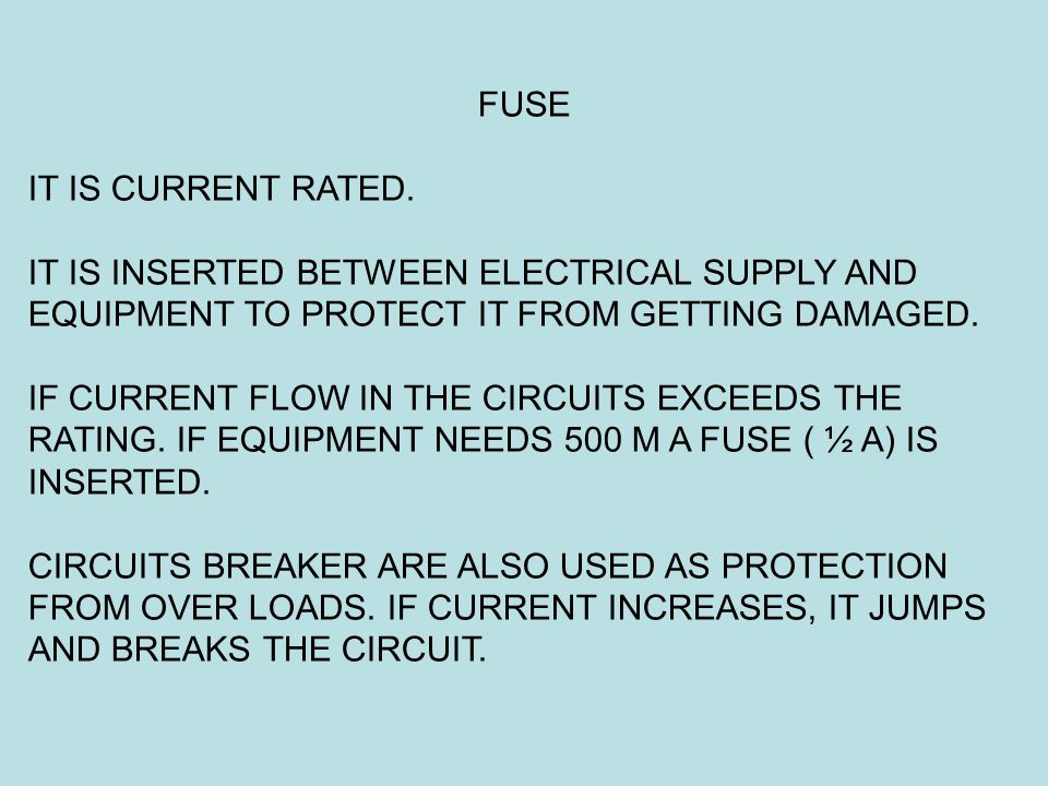 FUSE IT IS CURRENT RATED. IT IS INSERTED BETWEEN ELECTRICAL SUPPLY AND EQUIPMENT TO PROTECT IT FROM GETTING DAMAGED. IF CURRENT FLOW IN THE CIRCUITS E
