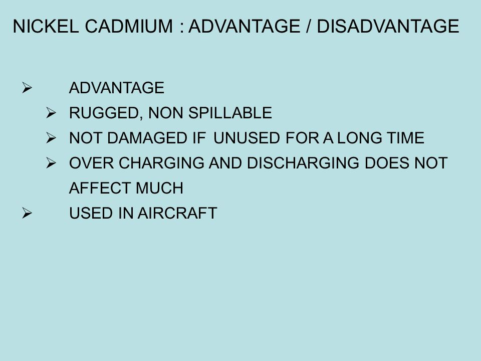  ADVANTAGE  RUGGED, NON SPILLABLE  NOT DAMAGED IF UNUSED FOR A LONG TIME  OVER CHARGING AND DISCHARGING DOES NOT AFFECT MUCH  USED IN AIRCRAFT NI