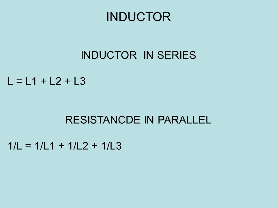INDUCTOR IN SERIES L = L1 + L2 + L3 RESISTANCDE IN PARALLEL 1/L = 1/L1 + 1/L2 + 1/L3 INDUCTOR