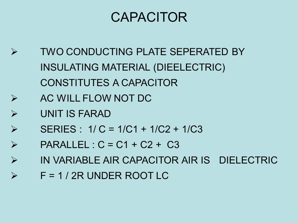 CAPACITOR  TWO CONDUCTING PLATE SEPERATED BY INSULATING MATERIAL (DIEELECTRIC) CONSTITUTES A CAPACITOR  AC WILL FLOW NOT DC  UNIT IS FARAD  SERIES