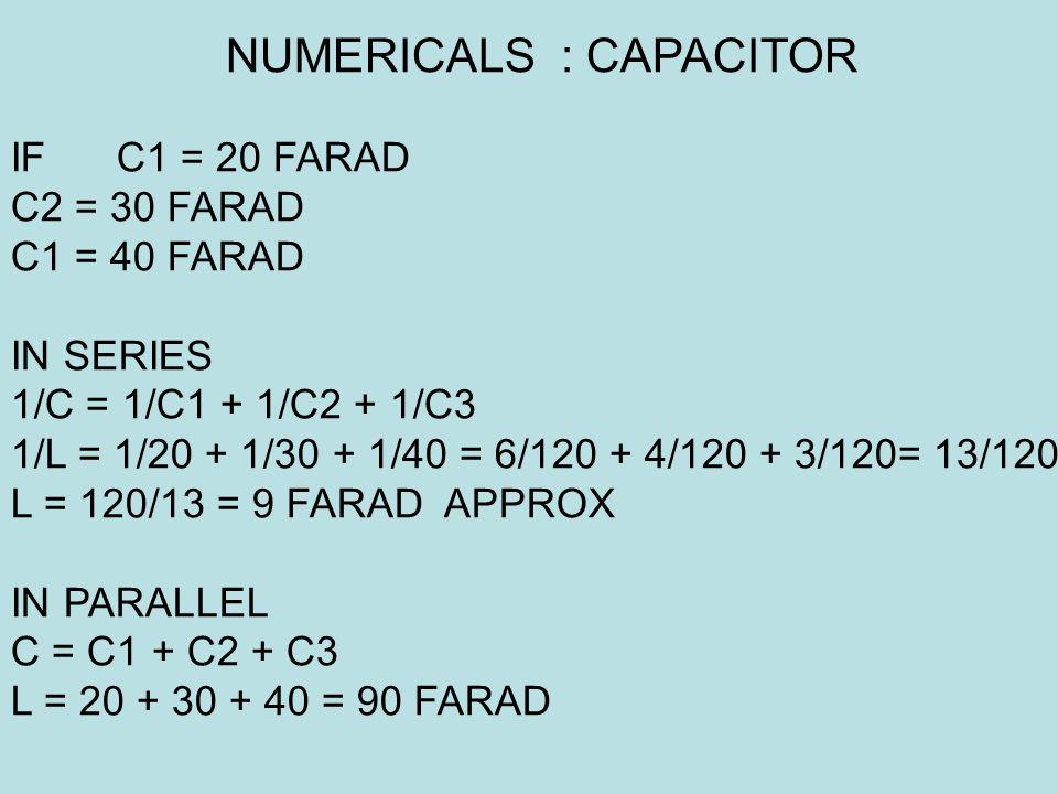 IF C1 = 20 FARAD C2 = 30 FARAD C1 = 40 FARAD IN SERIES 1/C = 1/C1 + 1/C2 + 1/C3 1/L = 1/20 + 1/30 + 1/40 = 6/120 + 4/120 + 3/120= 13/120 L = 120/13 = 9 FARAD APPROX IN PARALLEL C = C1 + C2 + C3 L = 20 + 30 + 40 = 90 FARAD NUMERICALS : CAPACITOR