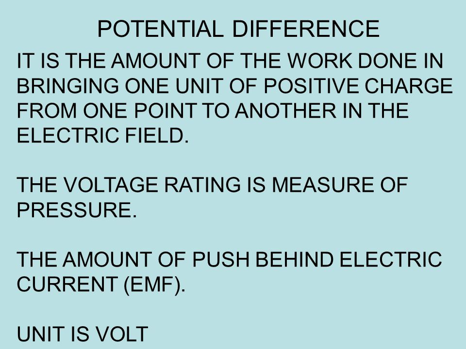 IT IS THE AMOUNT OF THE WORK DONE IN BRINGING ONE UNIT OF POSITIVE CHARGE FROM ONE POINT TO ANOTHER IN THE ELECTRIC FIELD. THE VOLTAGE RATING IS MEASU