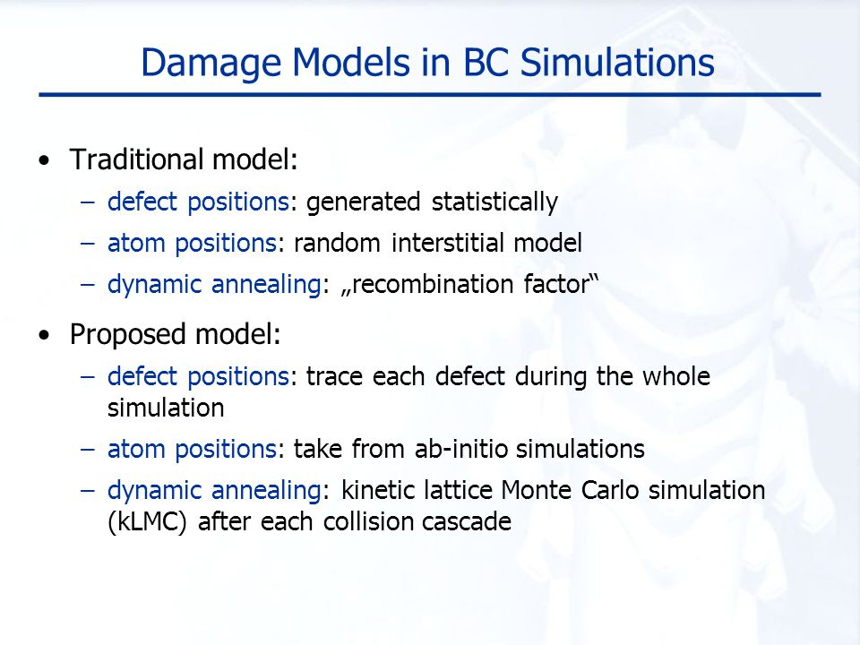 Damage Models in BC Simulations Traditional model: –defect positions: generated statistically –atom positions: random interstitial model –dynamic anne
