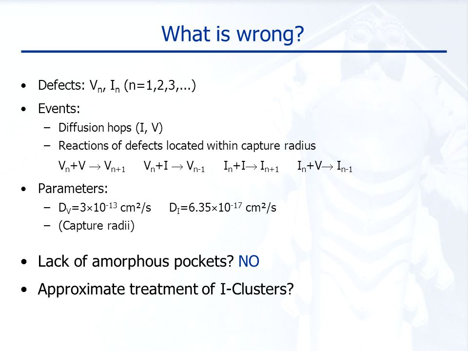 What is wrong? Defects: V n, I n (n=1,2,3,...) Events: –Diffusion hops (I, V) –Reactions of defects located within capture radius V n +V  V n+1 V n +