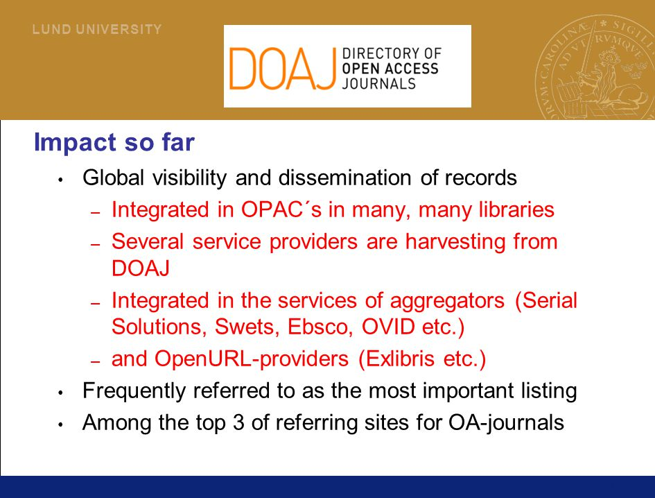 11 L U N D U N I V E R S I T Y Impact so far Global visibility and dissemination of records – Integrated in OPAC´s in many, many libraries – Several service providers are harvesting from DOAJ – Integrated in the services of aggregators (Serial Solutions, Swets, Ebsco, OVID etc.) – and OpenURL-providers (Exlibris etc.) Frequently referred to as the most important listing Among the top 3 of referring sites for OA-journals