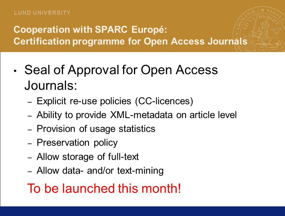 19 L U N D U N I V E R S I T Y Cooperation with SPARC Europé: Certification programme for Open Access Journals Seal of Approval for Open Access Journals: – Explicit re-use policies (CC-licences) – Ability to provide XML-metadata on article level – Provision of usage statistics – Preservation policy – Allow storage of full-text – Allow data- and/or text-mining To be launched this month!