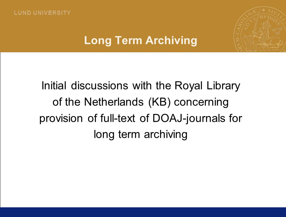 20 L U N D U N I V E R S I T Y Long Term Archiving Initial discussions with the Royal Library of the Netherlands (KB) concerning provision of full-text of DOAJ-journals for long term archiving