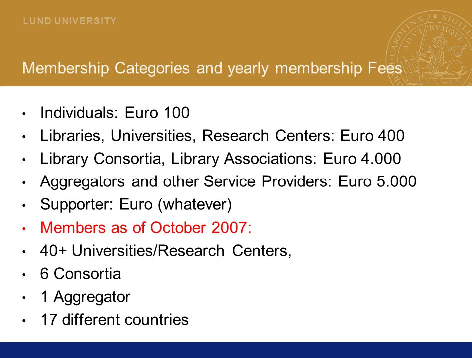 22 L U N D U N I V E R S I T Y Membership Categories and yearly membership Fees Individuals: Euro 100 Libraries, Universities, Research Centers: Euro 400 Library Consortia, Library Associations: Euro 4.000 Aggregators and other Service Providers: Euro 5.000 Supporter: Euro (whatever) Members as of October 2007: 40+ Universities/Research Centers, 6 Consortia 1 Aggregator 17 different countries