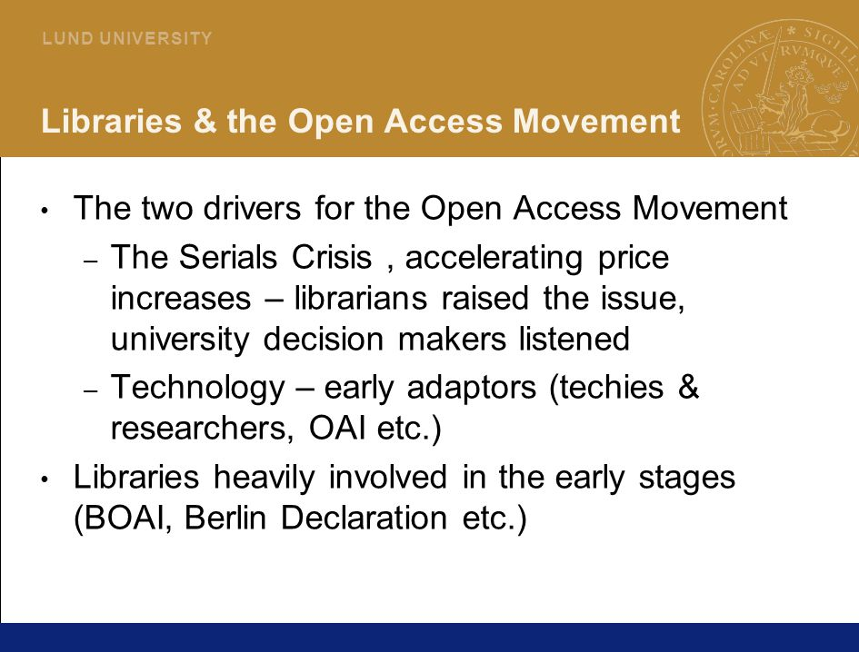 23 L U N D U N I V E R S I T Y Libraries & the Open Access Movement The two drivers for the Open Access Movement – The Serials Crisis, accelerating price increases – librarians raised the issue, university decision makers listened – Technology – early adaptors (techies & researchers, OAI etc.) Libraries heavily involved in the early stages (BOAI, Berlin Declaration etc.)