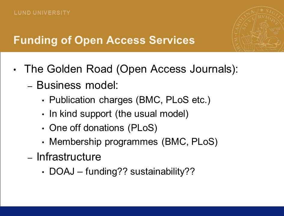 25 L U N D U N I V E R S I T Y Funding of Open Access Services The Golden Road (Open Access Journals): – Business model: Publication charges (BMC, PLoS etc.) In kind support (the usual model) One off donations (PLoS) Membership programmes (BMC, PLoS) – Infrastructure DOAJ – funding?.