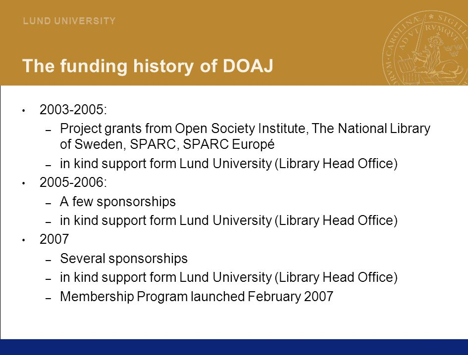 26 L U N D U N I V E R S I T Y The funding history of DOAJ 2003-2005: – Project grants from Open Society Institute, The National Library of Sweden, SPARC, SPARC Europé – in kind support form Lund University (Library Head Office) 2005-2006: – A few sponsorships – in kind support form Lund University (Library Head Office) 2007 – Several sponsorships – in kind support form Lund University (Library Head Office) – Membership Program launched February 2007
