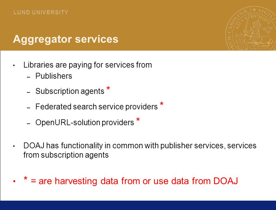 27 L U N D U N I V E R S I T Y Aggregator services Libraries are paying for services from – Publishers – Subscription agents * – Federated search service providers * – OpenURL-solution providers * DOAJ has functionality in common with publisher services, services from subscription agents * = are harvesting data from or use data from DOAJ