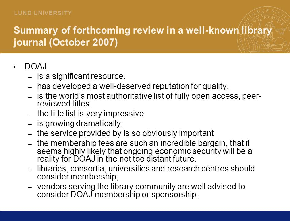 34 L U N D U N I V E R S I T Y Summary of forthcoming review in a well-known library journal (October 2007) DOAJ – is a significant resource.