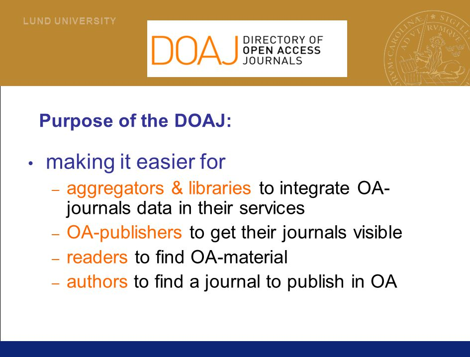 4 L U N D U N I V E R S I T Y Purpose of the DOAJ: making it easier for – aggregators & libraries to integrate OA- journals data in their services – OA-publishers to get their journals visible – readers to find OA-material – authors to find a journal to publish in OA