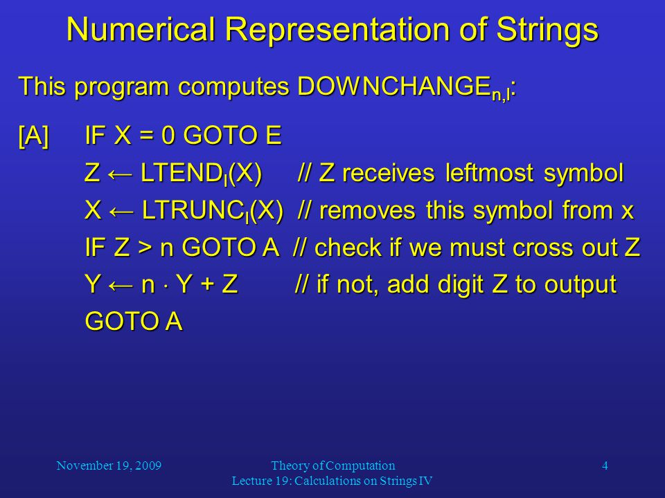 November 19, 2009Theory of Computation Lecture 19: Calculations on Strings IV 4 Numerical Representation of Strings This program computes DOWNCHANGE n,l : [A]IF X = 0 GOTO E Z ← LTEND l (X) // Z receives leftmost symbol X ← LTRUNC l (X) // removes this symbol from x IF Z > n GOTO A // check if we must cross out Z Y ← n  Y + Z // if not, add digit Z to output GOTO A