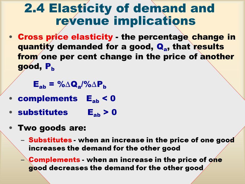 2.4Elasticity of demand and revenue implications Demand is If –ElasticE a < -1 –Unitary elasticE a = -1 –Inelastic -1< E a < 0