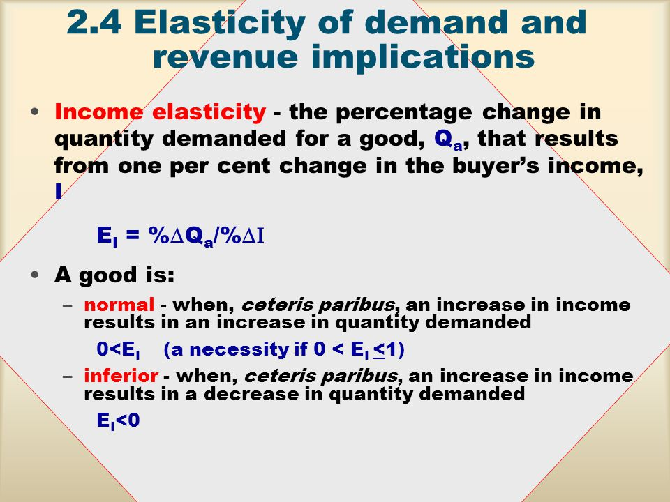 2.4Elasticity of demand and revenue implications Cross price elasticity - the percentage change in quantity demanded for a good, Q a, that results from one per cent change in the price of another good, P b E ab = %  Q a /%  P b complements E ab < 0 substitutes E ab > 0 Two goods are: –Substitutes - when an increase in the price of one good increases the demand for the other good –Complements - when an increase in the price of one good decreases the demand for the other good