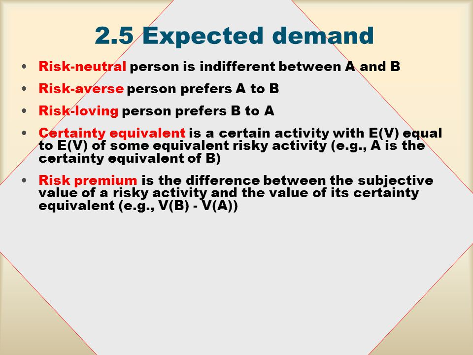 2.5Expected demand Preferences for risk bearing –risk neutrality –risk preference –risk aversion –certainty equivalence –risk premium Consider two gifts with equal E(V) but different coefficients of variation, CV.