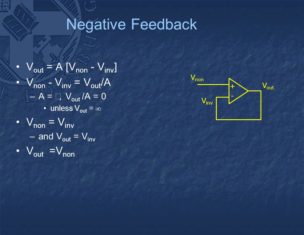 Negative Feedback V out = A [V non - V inv ] V non - V inv = V out /A –A = , V out /A = 0 unless V out =  V non = V inv –and V out = V inv V out =V