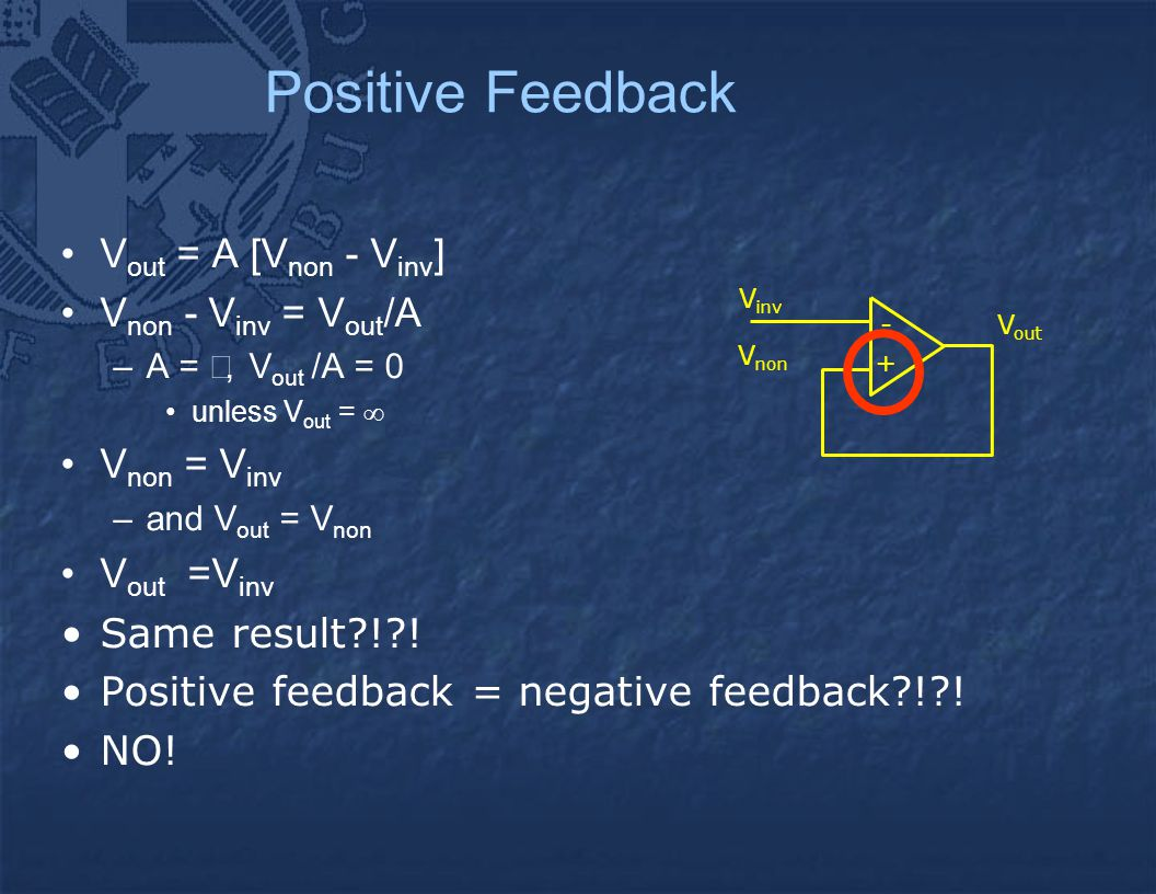 Positive Feedback V out = A [V non - V inv ] V non - V inv = V out /A –A = , V out /A = 0 unless V out =  V non = V inv –and V out = V non V out =V