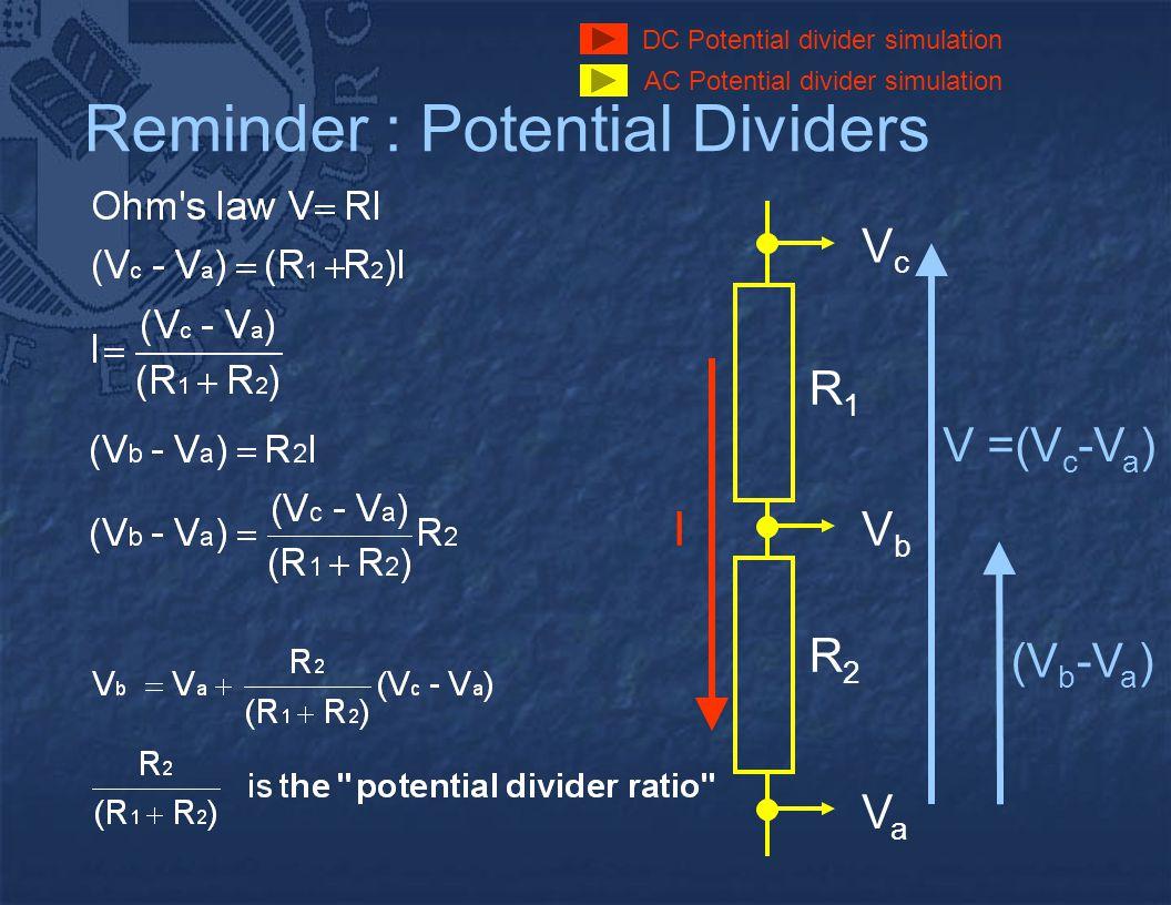 Reminder : Potential Dividers VaVa VbVb VcVc I R1R1 R2R2 V =(V c -V a ) (V b -V a ) DC Potential divider simulation AC Potential divider simulation