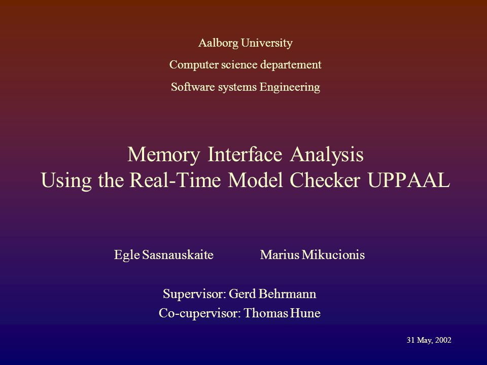 Memory Interface Analysis Using the Real-Time Model Checker UPPAAL Egle Sasnauskaite Marius Mikucionis Supervisor: Gerd Behrmann Co-cupervisor: Thomas Hune Aalborg University Computer science departement Software systems Engineering 31 May, 2002