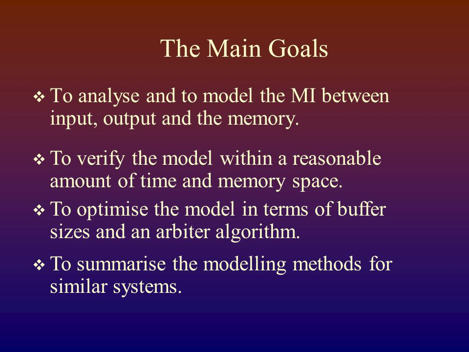 The Main Goals  To analyse and to model the MI between input, output and the memory.