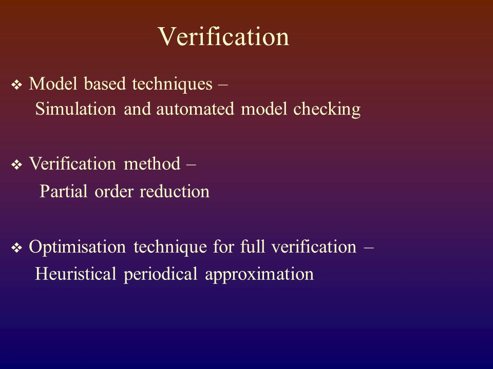 Verification  Model based techniques – Simulation and automated model checking  Verification method – Partial order reduction  Optimisation technique for full verification – Heuristical periodical approximation