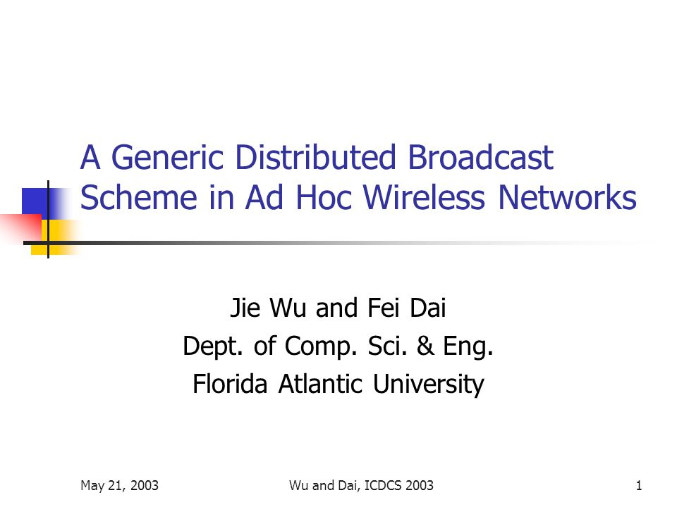 May 21, 2003Wu and Dai, ICDCS 20031 A Generic Distributed Broadcast Scheme in Ad Hoc Wireless Networks Jie Wu and Fei Dai Dept.