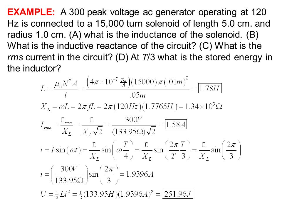 EXAMPLE: A 300 peak voltage ac generator operating at 120 Hz is connected to a 15,000 turn solenoid of length 5.0 cm.