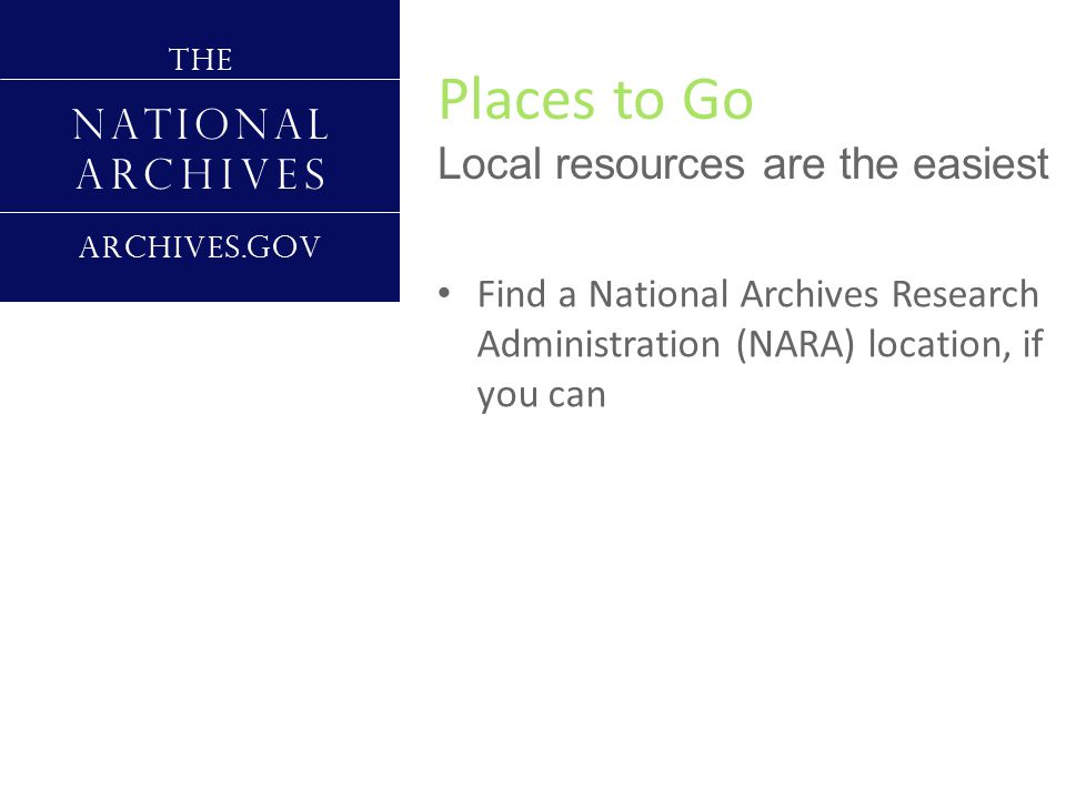 Places to Go Local resources are the easiest T H E N A T I O N A L A R C H I V E S A R C H I V E S.G O V Find a National Archives Research Administration (NARA) location, if you can Find the Church of Latter Day Saints Family History Center (FHC) Go to the genealogy department of your local library Contact your local Jewish Genealogical Society (JGS)