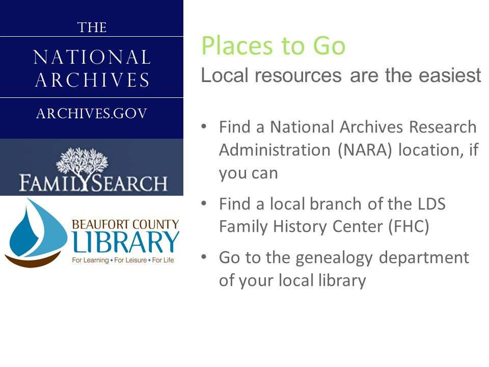 Places to Go Local resources are the easiest T H E N A T I O N A L A R C H I V E S A R C H I V E S.G O V Find a National Archives Research Administration (NARA) location, if you can Find a local branch of the LDS Family History Center (FHC) Go to the genealogy department of your local library Contact your local Jewish Genealogical Society (JGS)
