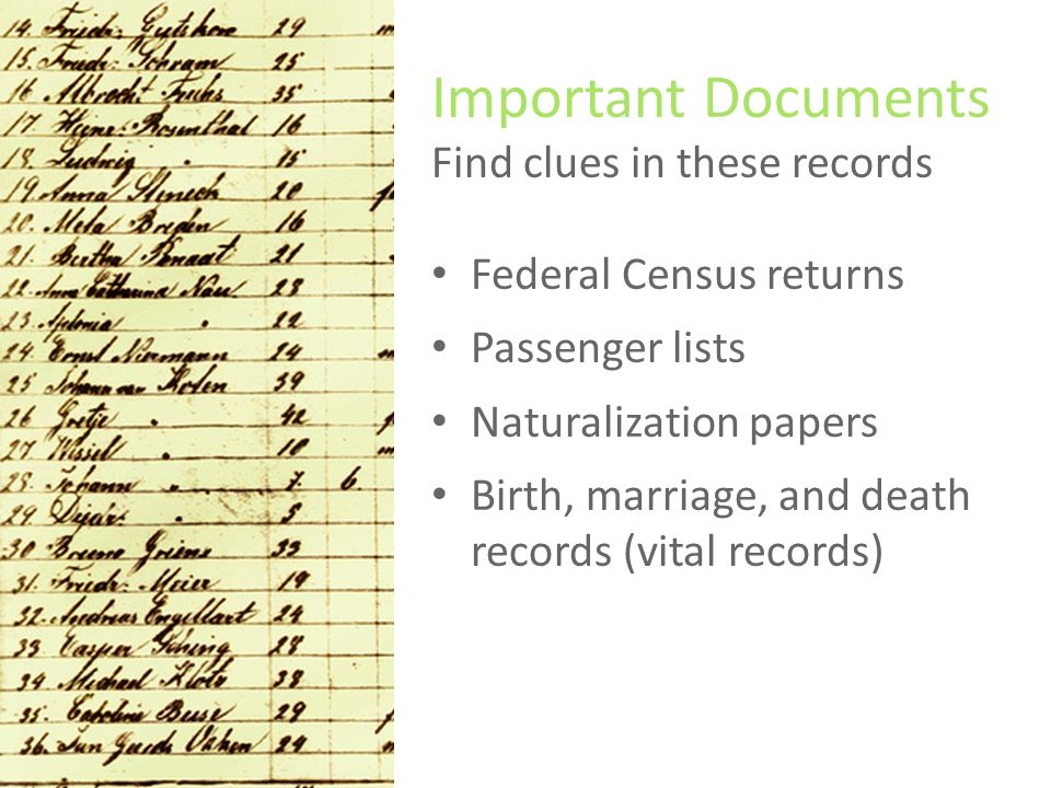 Important Documents Find clues in these records Federal Census returns Passenger lists Naturalization papers Birth, marriage, and death records (vital records)